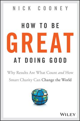 How To Be Great At Doing Good: Why Results Are What Count and How Smart Charity Can Change the World, Cooney, Nick