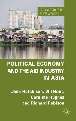 Political Economy and the Aid Industry in Asia (Critical Studies of the Asia-Pacific), Hutchison, Jane; Hout, Wil; Hughes, Caroline; Robison, Richard