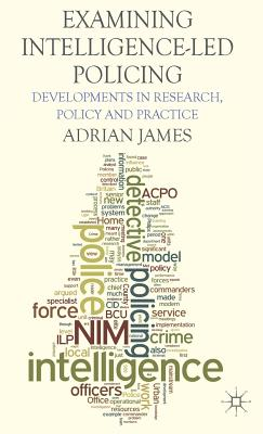 Examining Intelligence-Led Policing: Developments in Research, Policy and Practice, James, Adrian