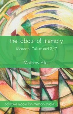 The Labour of Memory: Memorial Culture and 7/7 (Palgrave Macmillan Memory Studies), Allen, M.