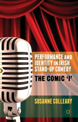 Performance and Identity in Irish Stand-Up Comedy: The Comic 'i', Colleary, Susanne