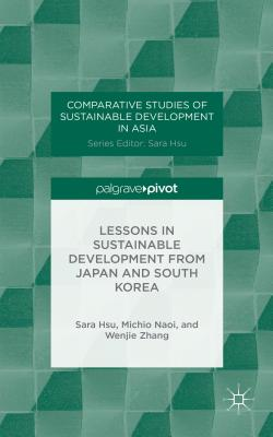 Lessons in Sustainable Development from Japan and South Korea (Comparative Studies of Sustainable Development in Asia), Hsu, Sara; Naoi, Michio; Zhang, Wenjie