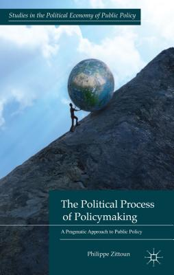 The Political Process of Policymaking: A Pragmatic Approach to Public Policy (Studies in the Political Economy of Public Policy), Zittoun, Philippe