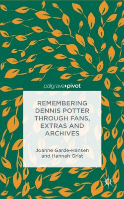 Remembering Dennis Potter Through Fans, Extras and Archives (Palgrave Pivot), Garde-Hansen, Joanne; Grist, Hannah