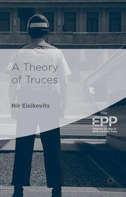 A Theory of Truces (Palgrave Studies in Ethics and Public Policy), Eisikovits, Nir