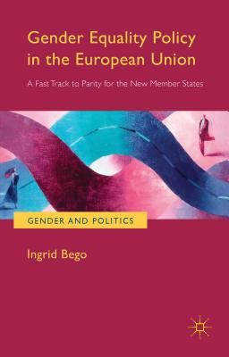 Gender Equality Policy in the European Union: A Fast Track to Parity for the New Member States (Gender and Politics), Bego, Ingrid