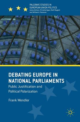 Debating Europe in National Parliaments: Public Justification and Political Polarization (Palgrave Studies in European Union Politics), Wendler, Frank