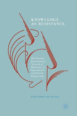 Knowledge as Resistance: The Feminist International Network of Resistance to Reproductive and Genetic Engineering, de Saille, Stevienna