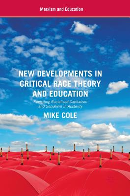 New Developments in Critical Race Theory and Education: Revisiting Racialized Capitalism and Socialism in Austerity (Marxism and Education), Cole, Mike