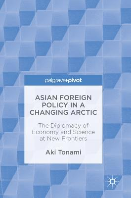 Asian Foreign Policy in a Changing Arctic: The Diplomacy of Economy and Science at New Frontiers, Tonami, Aki