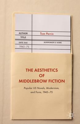 The Aesthetics of Middlebrow Fiction: Popular US Novels, Modernism, and Form, 1945-75, Perrin, Tom