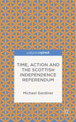Time and Action in the Scottish Independence Referendum: Time, Action, and the 2014 Independence Referendum, Gardiner, Michael