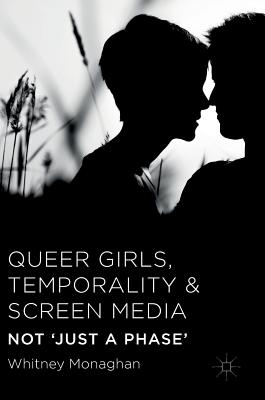 Queer Girls, Temporality and Screen Media: Not 'Just a Phase', Monaghan, Whitney