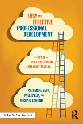 Easy and Effective Professional Development: The Power of Peer Observation to Improve Teaching (Eye on Education Books), Beck, Catherine; D'Elia, Paul; Lamond, Michael W.
