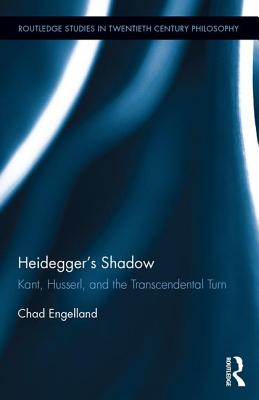 Heidegger's Shadow: Kant, Husserl, and the Transcendental Turn (Routledge Studies in Twentieth-Century Philosophy), Engelland, Chad