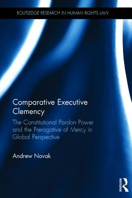 Image for Comparative Executive Clemency: The Constitutional Pardon Power and the Prerogative of Mercy in Global Perspective (Routledge Research in Human Rights Law)