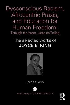 Dysconscious Racism, Afrocentric Praxis, and Education for Human Freedom: Through the Years I Keep on Toiling: The selected works of Joyce E. King (World Library of Educationalists), King, Joyce E.