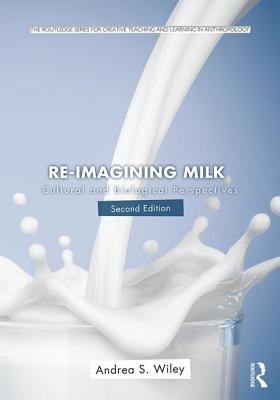 Re-imagining Milk: Cultural and Biological Perspectives (Routledge Series for Creative Teaching and Learning in Anthropology), Wiley, Andrea S.