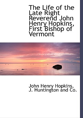 The Life of the Late Right Reverend John Henry Hopkins, First Bishop of Vermont, Hopkins, John Henry