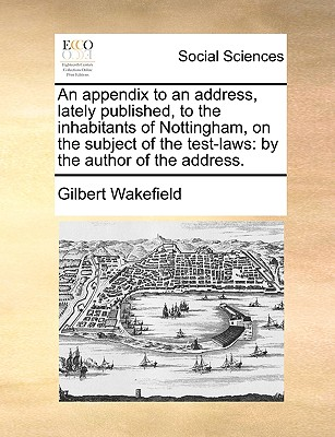 An appendix to an address, lately published, to the inhabitants of Nottingham, on the subject of the test-laws: by the author of the address., Wakefield, Gilbert