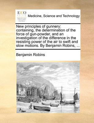 New principles of gunnery: containing, the determination of the force of gun-powder, and an investigation of the difference in the resisting power of ... and slow motions. By Benjamin Robins, ..., Robins, Benjamin