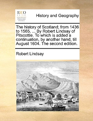 The history of Scotland; from 1436 to 1565. ... By Robert Lindsay of Pitscottie. To which is added a continuation, by another hand, till August 1604. The second edition., Lindsay, Robert