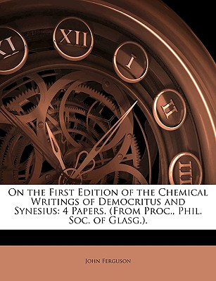 On the First Edition of the Chemical Writings of Democritus and Synesius: 4 Papers. (From Proc., Phil. Soc. of Glasg.)., Ferguson, John
