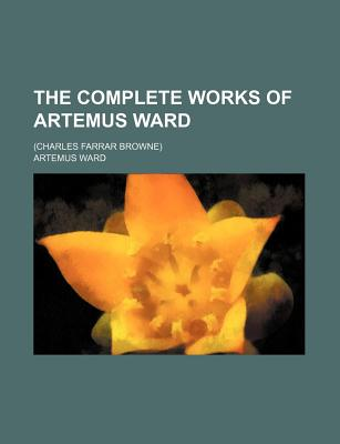 Image for The Complete Works of Artemus Ward; (charles Farrar Browne) [Paperback] [Dec ...
