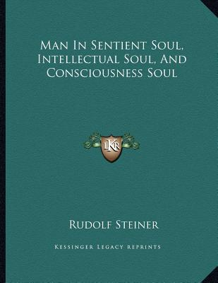 Man In Sentient Soul, Intellectual Soul, And Consciousness Soul, Steiner, Rudolf