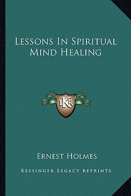 Lessons In Spiritual Mind Healing, Holmes, Ernest