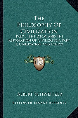 The Philosophy Of Civilization: Part 1, The Decay And The Restoration Of Civilization; Part 2, Civilization And Ethics, Schweitzer, Albert