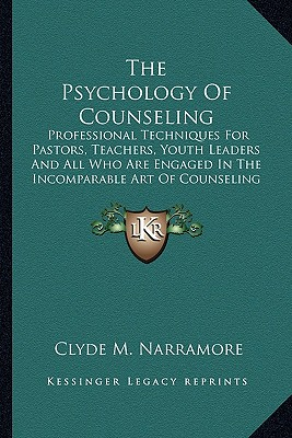 The Psychology Of Counseling: Professional Techniques For Pastors, Teachers, Youth Leaders And All Who Are Engaged In The Incomparable Art Of Counseling, Narramore, Clyde M.