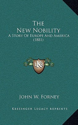 The New Nobility: A Story Of Europe And America (1881), Forney, John W.