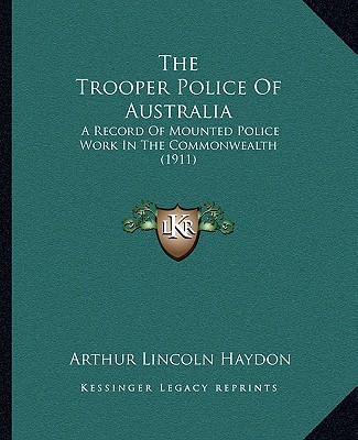 The Trooper Police Of Australia: A Record Of Mounted Police Work In The Commonwealth (1911), Haydon, Arthur Lincoln