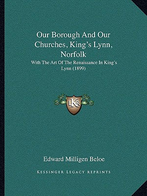 Our Borough And Our Churches, King's Lynn, Norfolk: With The Art Of The Renaissance In King's Lynn (1899), Beloe, Edward Milligen