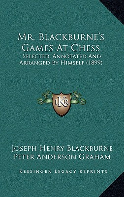 Mr. Blackburne's Games At Chess: Selected, Annotated And Arranged By Himself (1899), Blackburne, Joseph Henry