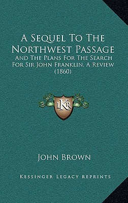 A Sequel To The Northwest Passage: And The Plans For The Search For Sir John Franklin, A Review (1860), Brown, John
