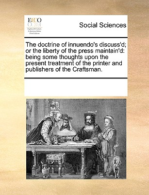 Image for The doctrine of innuendo's discuss'd; or the liberty of the press maintain'd: being some thoughts upon the present treatment of the printer and publishers of the Craftsman.