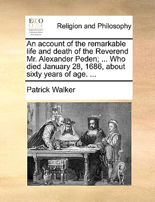 An account of the remarkable life and death of the Reverend Mr. Alexander Peden; ... Who died January 28, 1686, about sixty years of age. ..., Walker, Patrick