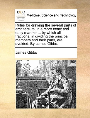 Rules for drawing the several parts of architecture, in a more exact and easy manner ... by which all fractions, in dividing the principal members and their parts, are avoided. By James Gibbs., Gibbs, James