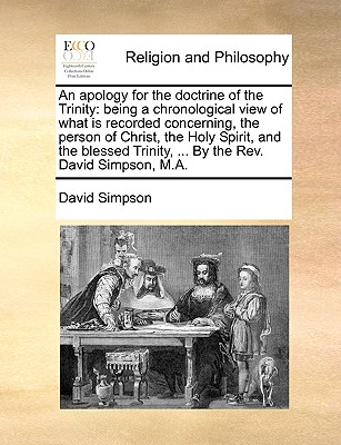 An apology for the doctrine of the Trinity: being a chronological view of what is recorded concerning, the person of Christ, the Holy Spirit, and the ... Trinity, ... By the Rev. David Simpson, M.A., Simpson, David