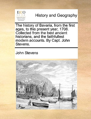 The history of Bavaria, from the first ages, to this present year, 1706. Collected from the best ancient historians, and the faithfullest modern accounts. By Capt. John Stevens., Stevens, John