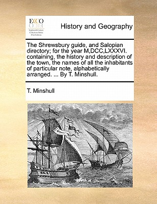 Image for The Shrewsbury guide, and Salopian directory; for the year M,DCC,LXXXVI. containing, the history and description of the town, the names of all the ... alphabetically arranged. ... By T. Minshull.