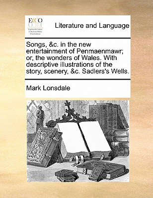 Songs, &c. in the new entertainment of Penmaenmawr; or, the wonders of Wales. With descriptive illustrations of the story, scenery, &c. Sadlers's Wells., Lonsdale, Mark