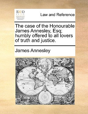 The case of the Honourable James Annesley, Esq; humbly offered to all lovers of truth and justice., Annesley, James