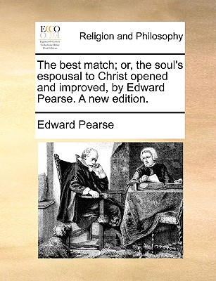 The best match; or, the soul's espousal to Christ opened and improved, by Edward Pearse. A new edition., Pearse, Edward