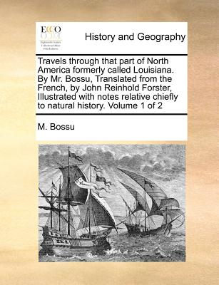 Travels through that part of North America formerly called Louisiana. By Mr. Bossu, Translated from the French, by John Reinhold Forster, Illustrated ... chiefly to natural history.   Volume 1 of 2, Bossu, M.