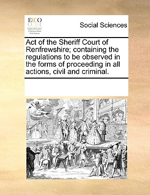Act of the Sheriff Court of Renfrewshire; containing the regulations to be observed in the forms of proceeding in all actions, civil and criminal., Multiple Contributors, See Notes