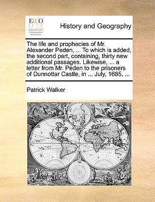The life and prophecies of Mr. Alexander Peden, ... To which is added, the second part, containing, thirty new additional passages. Likewise, ... a ... of Dunnottar Castle, in ... July, 1685, ..., Walker, Patrick