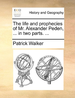 The life and prophecies of Mr. Alexander Peden, ... in two parts. ..., Walker, Patrick